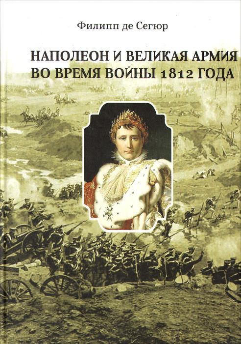 Наполеон и Великая Армия во время войны 1812 года