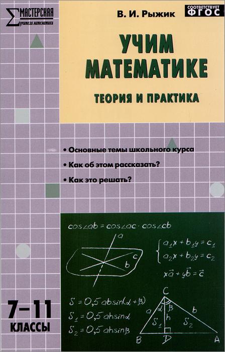 Учим математике. Теория и практика.7-11 классы. Учебно-методическое пособие