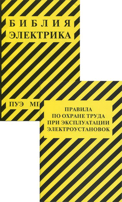Библия электрика. Правила по охране труда при эксплуатации энергоустановок (комплект из 2 книг)