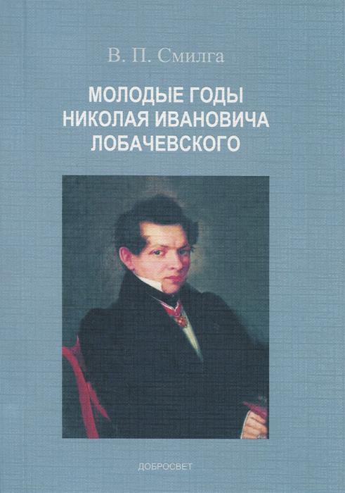 В. П. Смилга Молодые годы Николая Ивановича Лобачевского