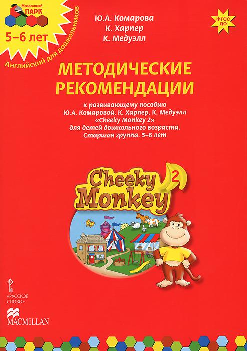 Cheeky Monkey 2. Методические рекомендации к развивающему пособию Ю. А. Комаровой, К. Харепер, К. Медуэлл для детей дошкольного возраста. Старшая группа. 5-6 лет