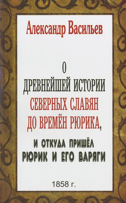 О древнейшей истории северных славян до времен Рюрика, и откуда пришел Рюрик и его варяги