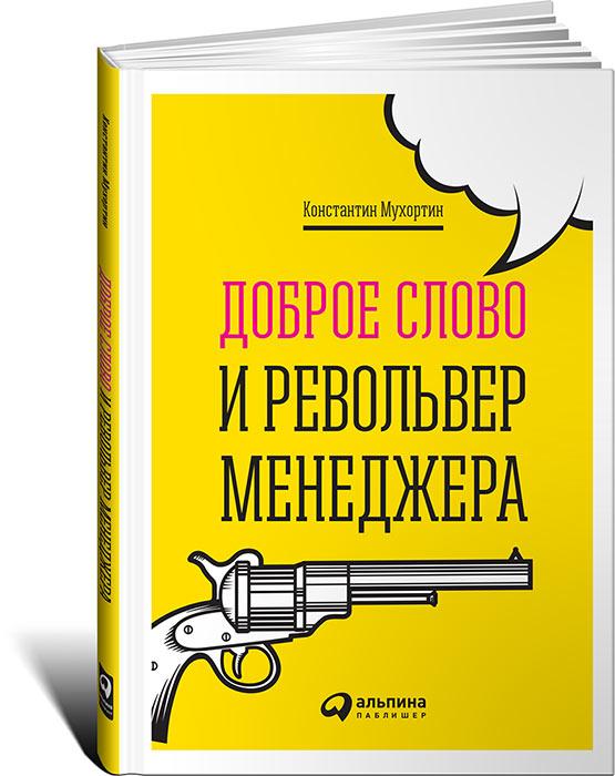 Zakazat.ru Доброе слово и револьвер менеджера. Константин Мухортин