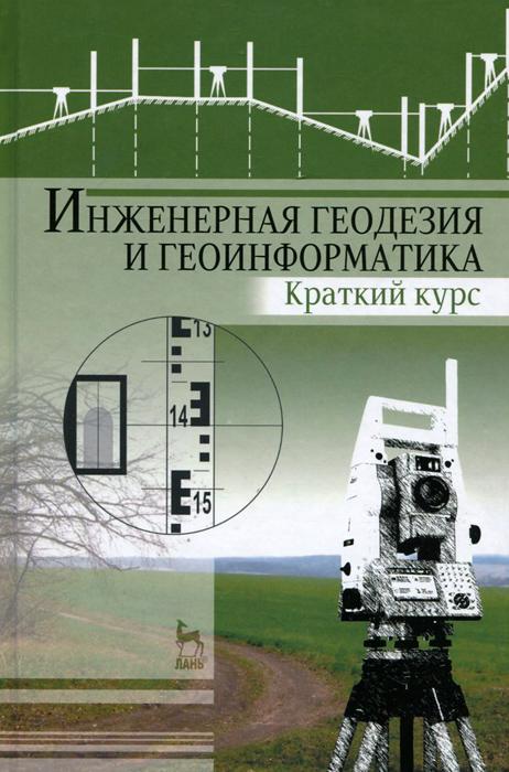 Инженерная геодезия и геоинформатика. Краткий курс. Учебник