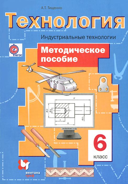 Технология. Индустриальные технологии. 6 класс. Методическое пособие