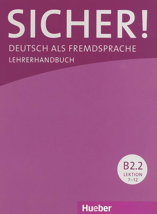 Sicher! Niveau B2.2: Deutsch als Fremdsprache: Lehrerhandbuch: Lektion 7-12