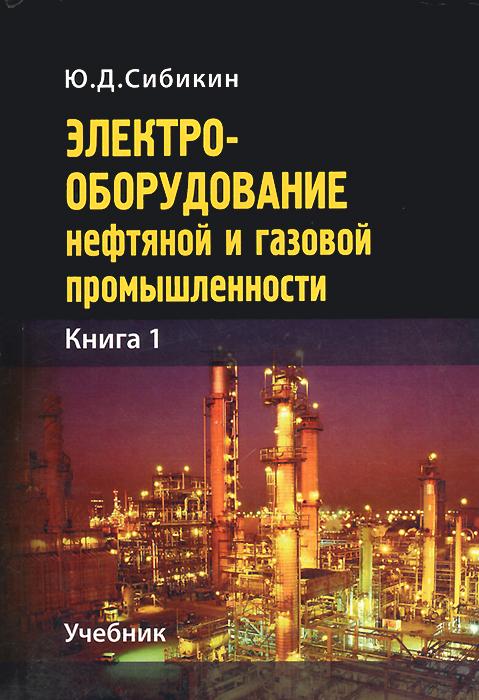 Электрооборудование нефтяной и газовой промышленности. Книга 1. Оборудование систем электроснабжения. Учебник