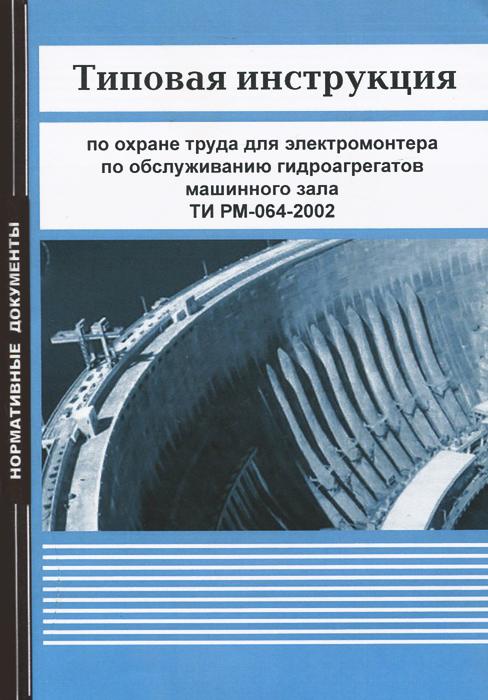 Типовая инструкция по охране труда для электромонтера по обслуживанию гидроагрегатов машинного зала ТИ РМ-064-2002