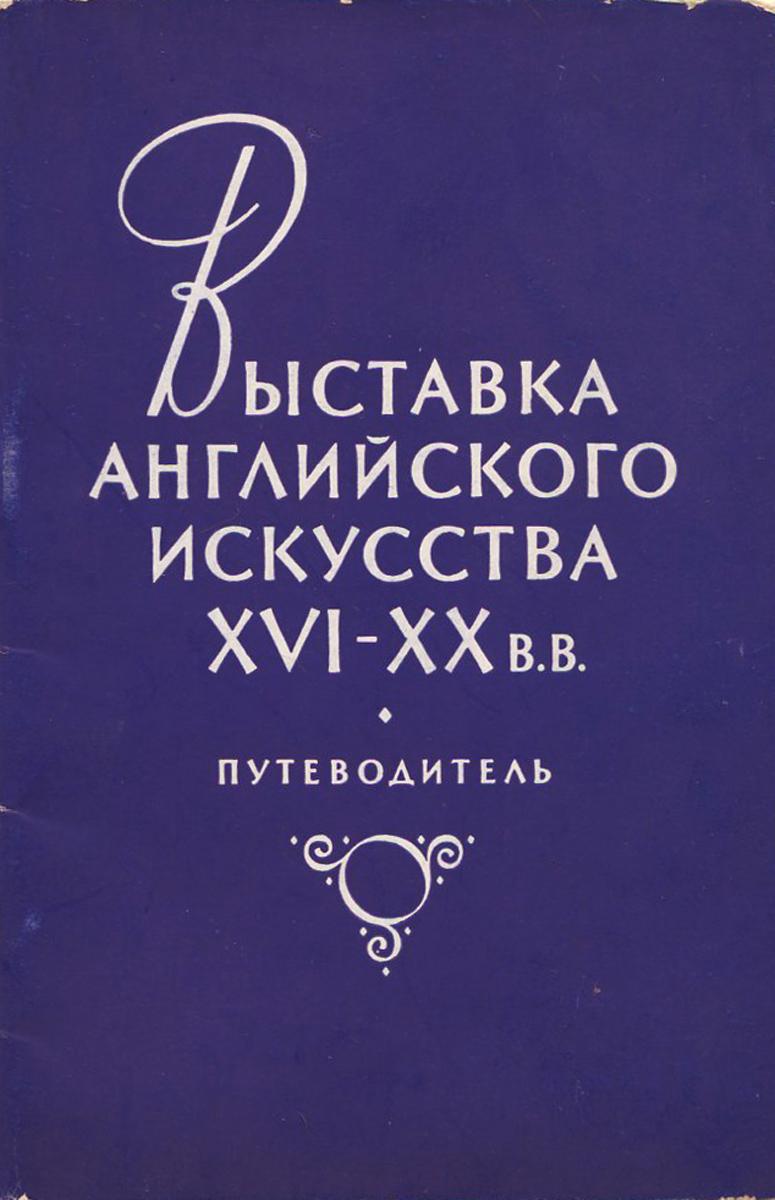 Выставка английского искусства XVI - XX в. в. Путеводитель