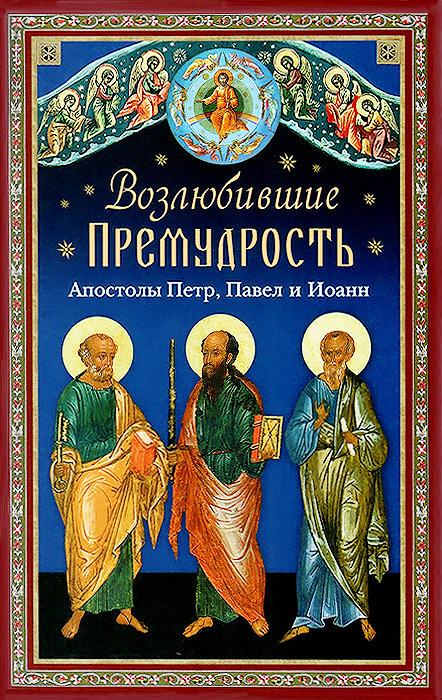 Возлюбившие Премудрость. Святые апостолы Петр, Павел и Иоанн