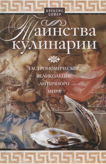 Таинства кулинарии. Гастрономическое великолепие Античного мира ( 978-5-9524-5163-6 )