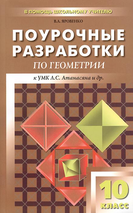 Геометрия. 10 класс. Поурочные разработки к учебнику Л. С. Атанасяна и др.