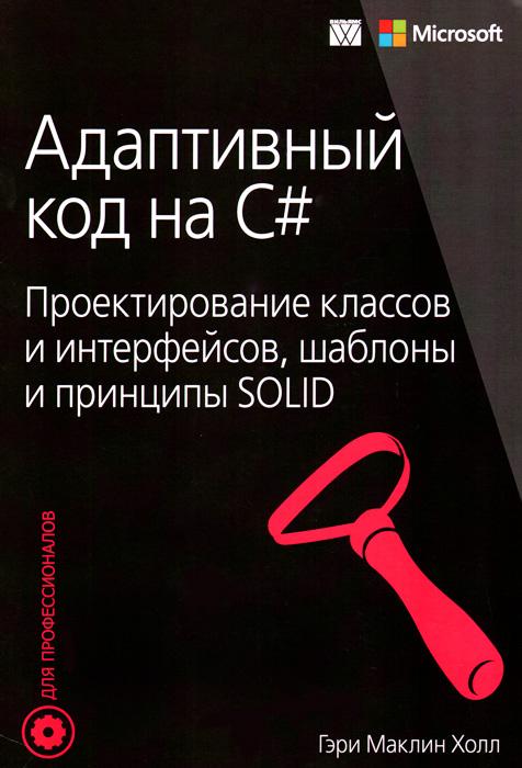 Адаптивный код на C#. Проектирование классов и интерфейсов, шаблоны и принципы SOLID