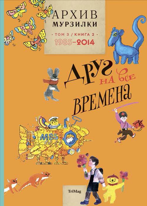 Архив Мурзилки. Том 3. В 2 книгах. Книга 2. Друг на все времена. 1985-2014