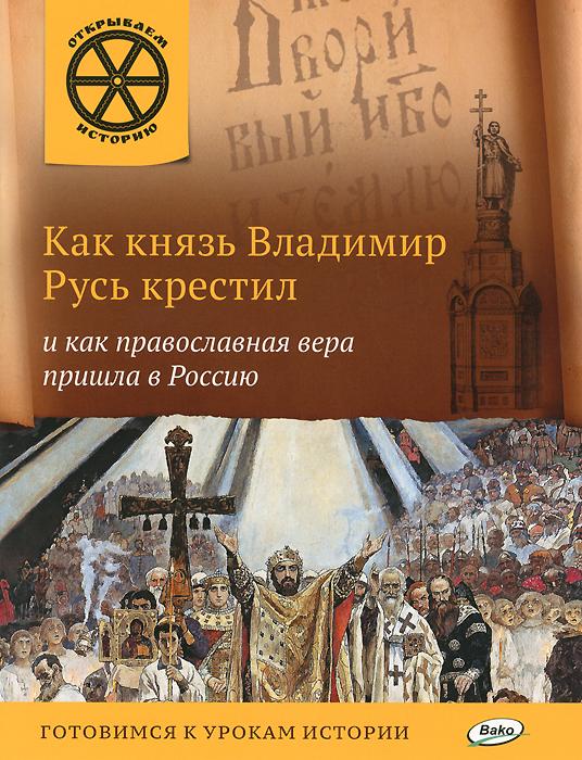 Как князь Владимир Русь крестил и как православная вера пришла в Россию