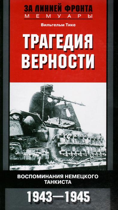 Трагедия верности. Воспоминания немецкого танкиста. 1943-1945
