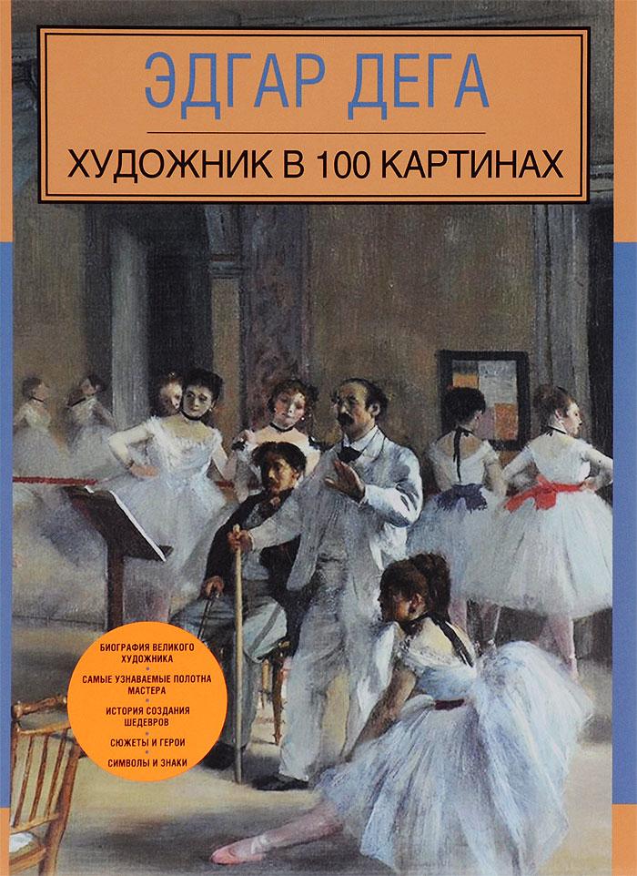 Эдгар Дега. Художник в 100 картинах ( 978-5-699-81659-0 )