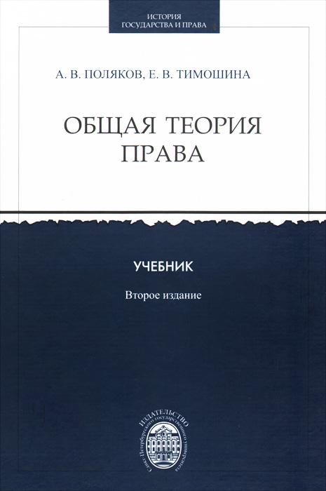 А. В. Поляков, Е. В. Тимошина Общая теория права . Учебник