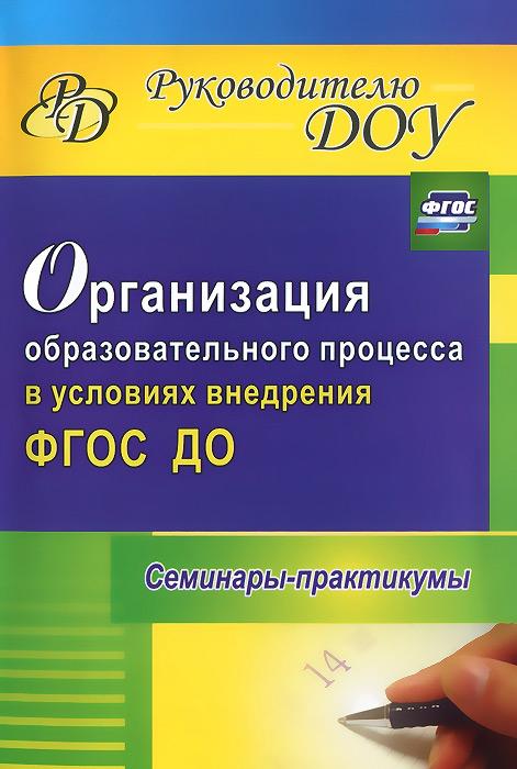 Организация образовательного процесса в условиях внедрения ФГОС ДО. Семинары-практикумы