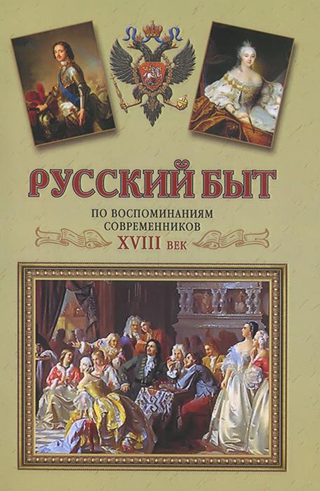 Русский быт по воспоминаниям современников. ХVIII век. От Петра до Екатерины II 1697-1761