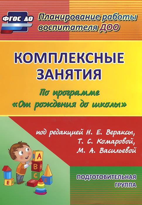 """Комплексные занятия по программе """"От рождения до школы"""". Подготовительная группа"""