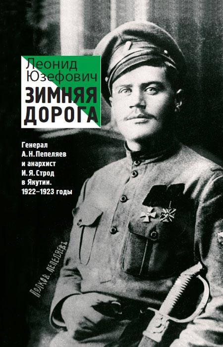 Зимняя дорога. Генерал А. Н. Пепеляев и анархист И. Я. Строд в Якутии. 1922-1923 годы