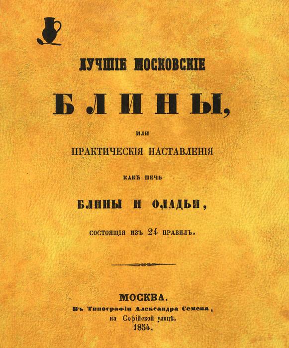 Лучшие московские блины, или Практические наставления, как печь блины и оладьи
