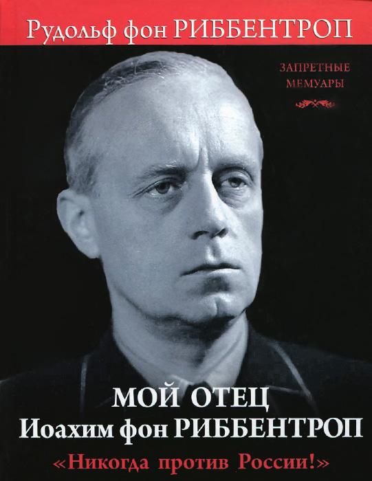 Мой отец Иоахим фон Риббентроп. Никогда против России!