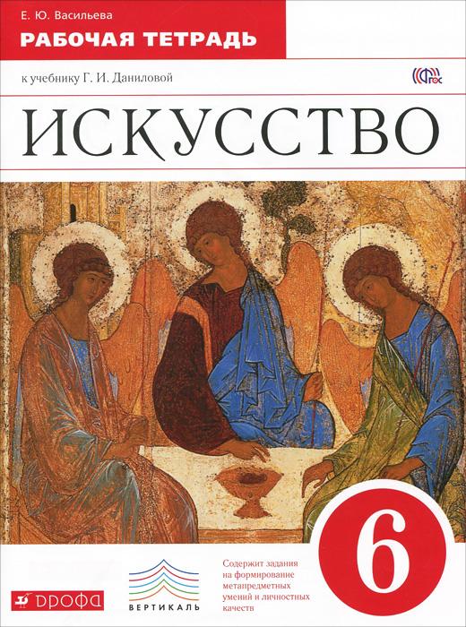 Искусство. 6 класс. Рабочая тетрадь к учебнику Г. И. Даниловой