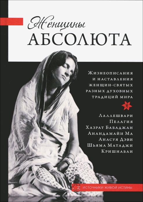 Женщины Абсолюта. Жизнеописания и наставления женщин-святых разных духовных традиций мира