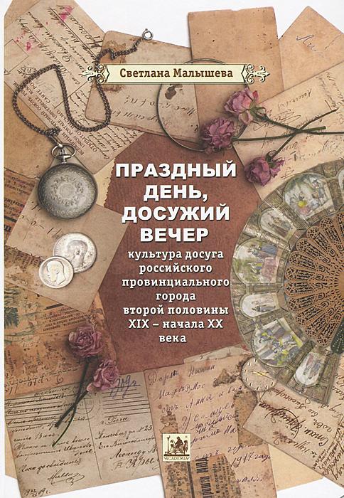 Праздный день, досужий вечер. Культура досуга российского провинциального города второй половины XIX - начала XX века