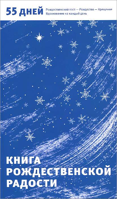 Книга Рождественской радости. 55 дней. Рождественский пост - Рождество - Крещение. Вдохновение на каждый день