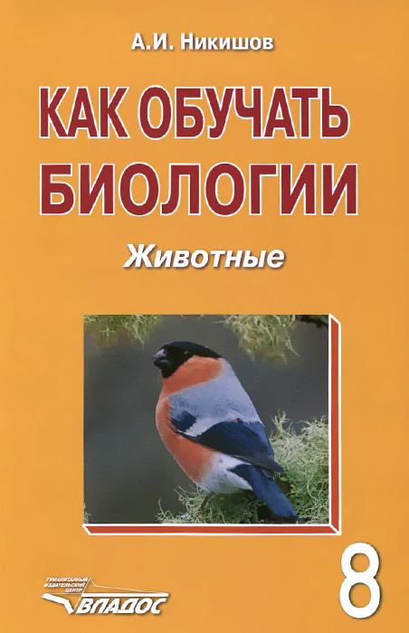Как обучать биологии. Животные. 8 класс. Учебное пособие
