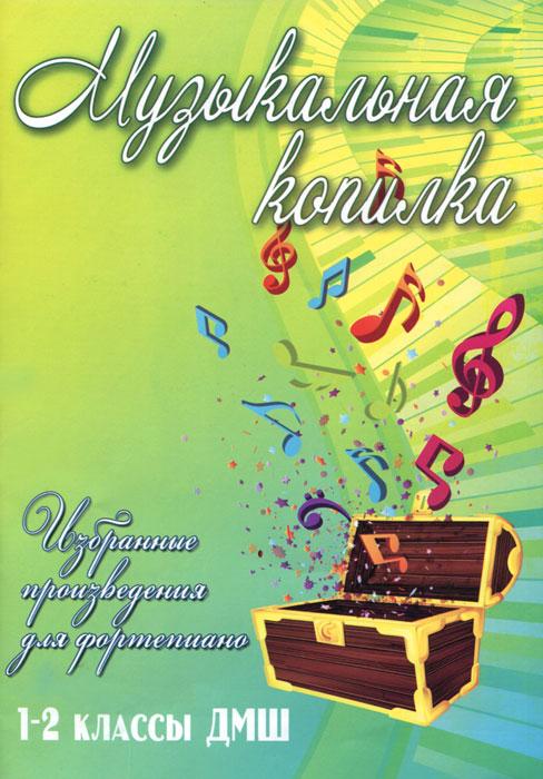 Музыкальная копилка. Избранные произведения для фортепиано. 1-2 классы ДМШ
