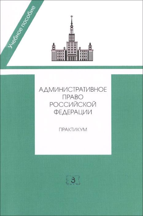 Административное право Российской Федерации. Практикум. Учебное пособие