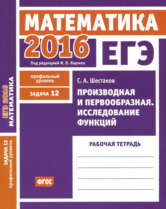 ЕГЭ 2016. Математика. Задача 12. Профильный уровень. Производная и первообразная. Исследование функций. Рабочая тетрадь
