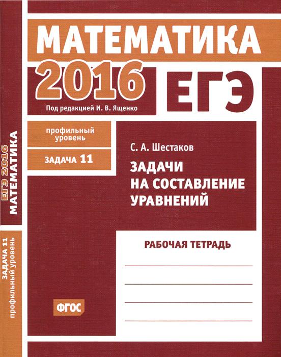 ЕГЭ 2016. Математика. Задачи на составление уравнений. Задача 11( профильный уровень). Рабочая тетрадь