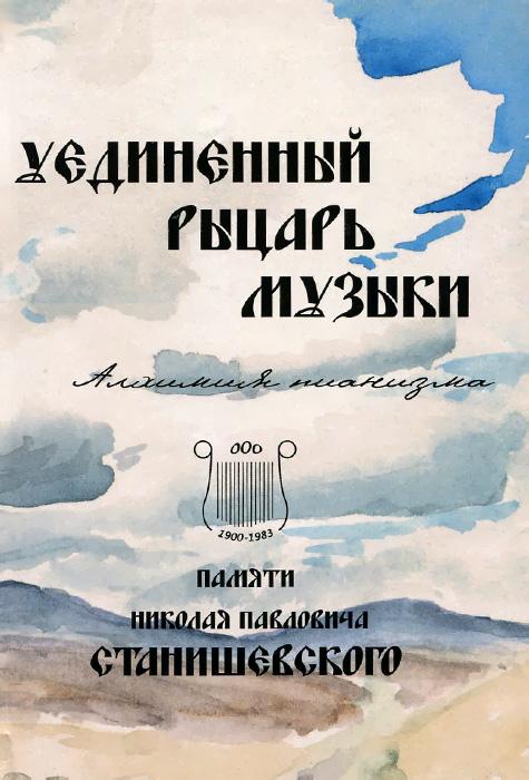 Уединенный рыцарь музыки. Алхимия пианизма. Сборник статей памяти Н. П. Станишевского
