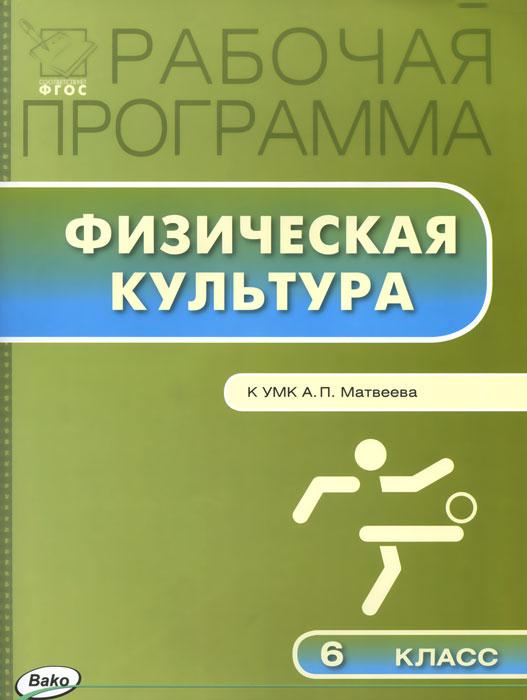 Физическая культура. 6 класс. Рабочая программа. К УМК А. П. Матвеева