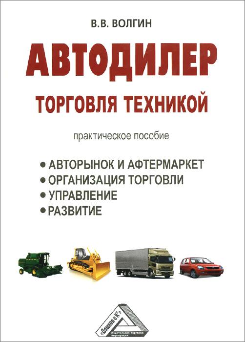 Автодилер. Торговля техникой. Практическое пособие