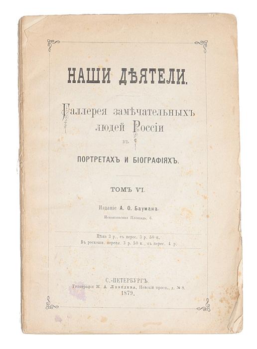Наши деятели. Галерея замечательных людей России в портретах и биографиях. Том VI