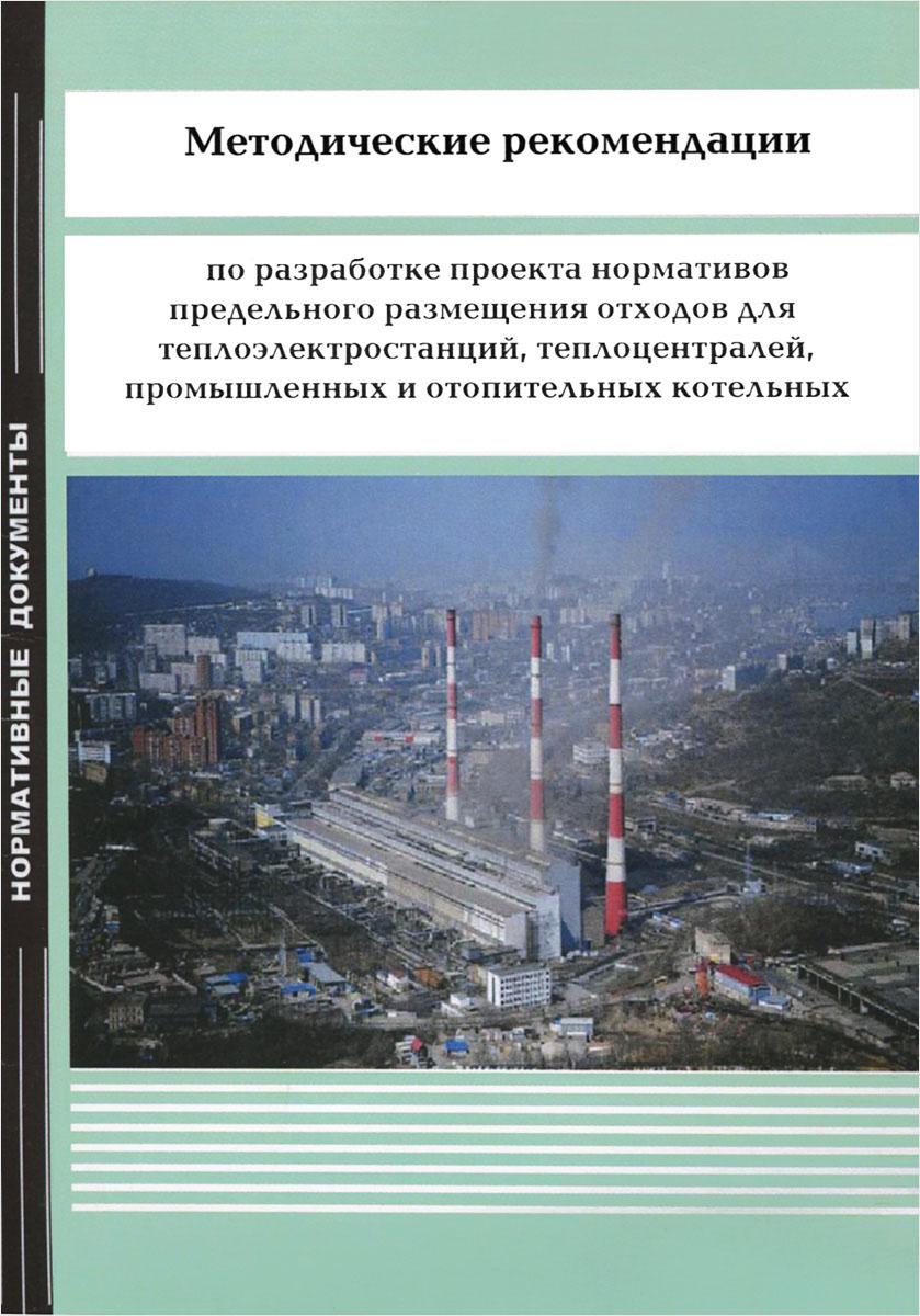 Разработка проекта нормативов предельного размещения отходов для теплоэлектростанций, теплоцентралей, промышленных и отопительных котельных. Методические рекомендации