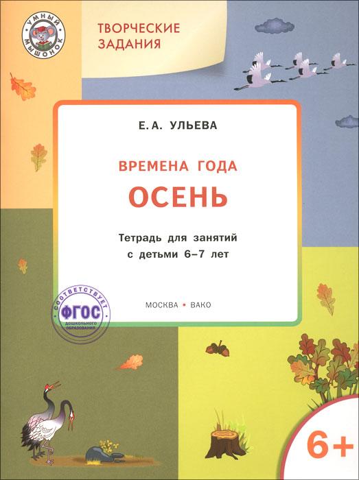 Творческие задания. Времена года. Осень. Тетрадь для занятий с детьми 6-7 лет