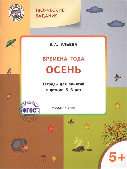 Творческие задания. Времена года. Осень. Тетрадь для занятий с детьми 5-6 лет