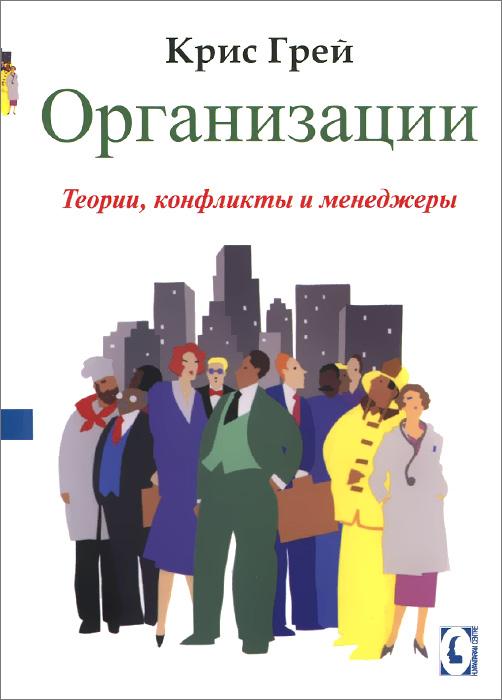 Zakazat.ru Организации. Теории, конфликты, менеджеры. Крис Грей