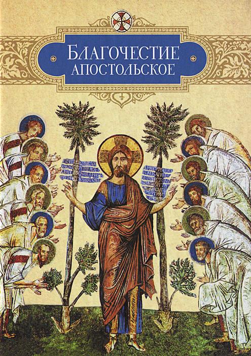 Благочестие апостольское. О благочестии и жизни христианской по Постановлениям святых апостолов