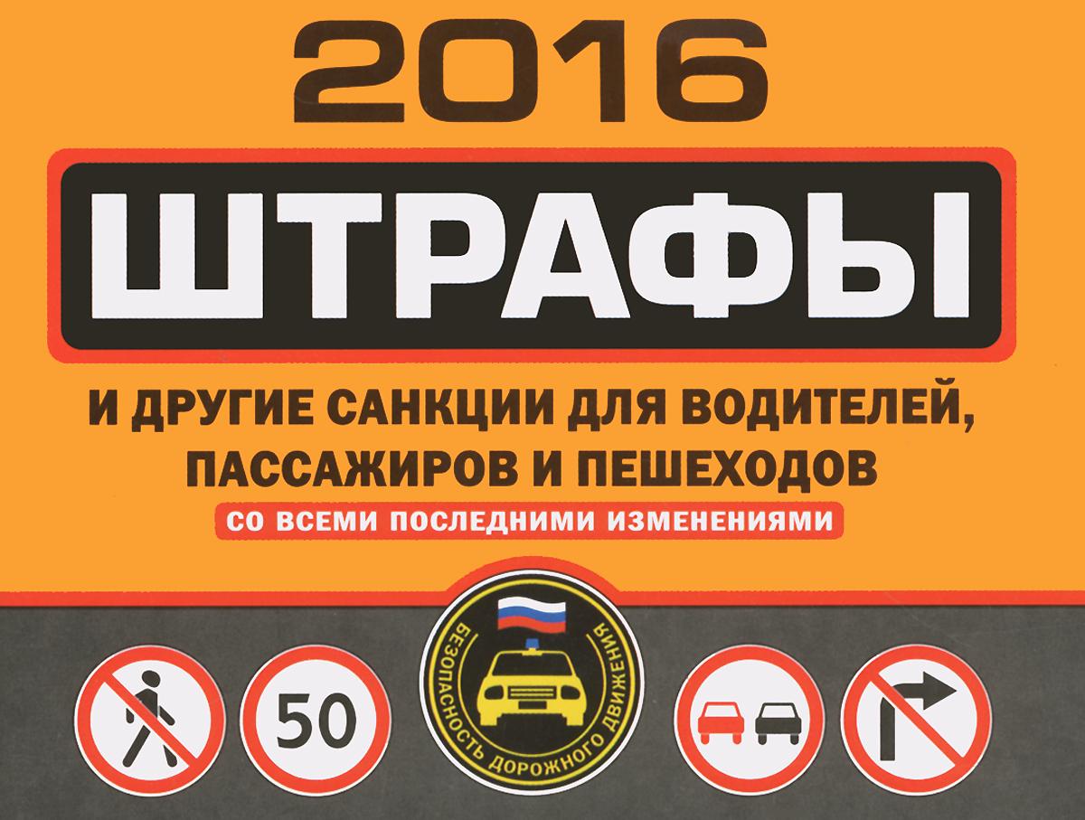 Штрафы и другие санкции для водителей, пассажиров и пешеходов (с изменениями на 2016 год) ( 978-5-699-83591-1 )