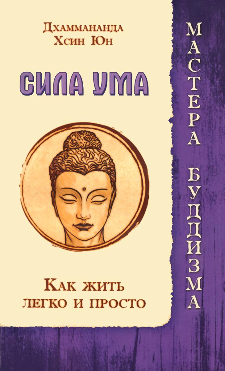 Дхаммананда. Сила ума. Хсин Юн. Как жить легко и просто
