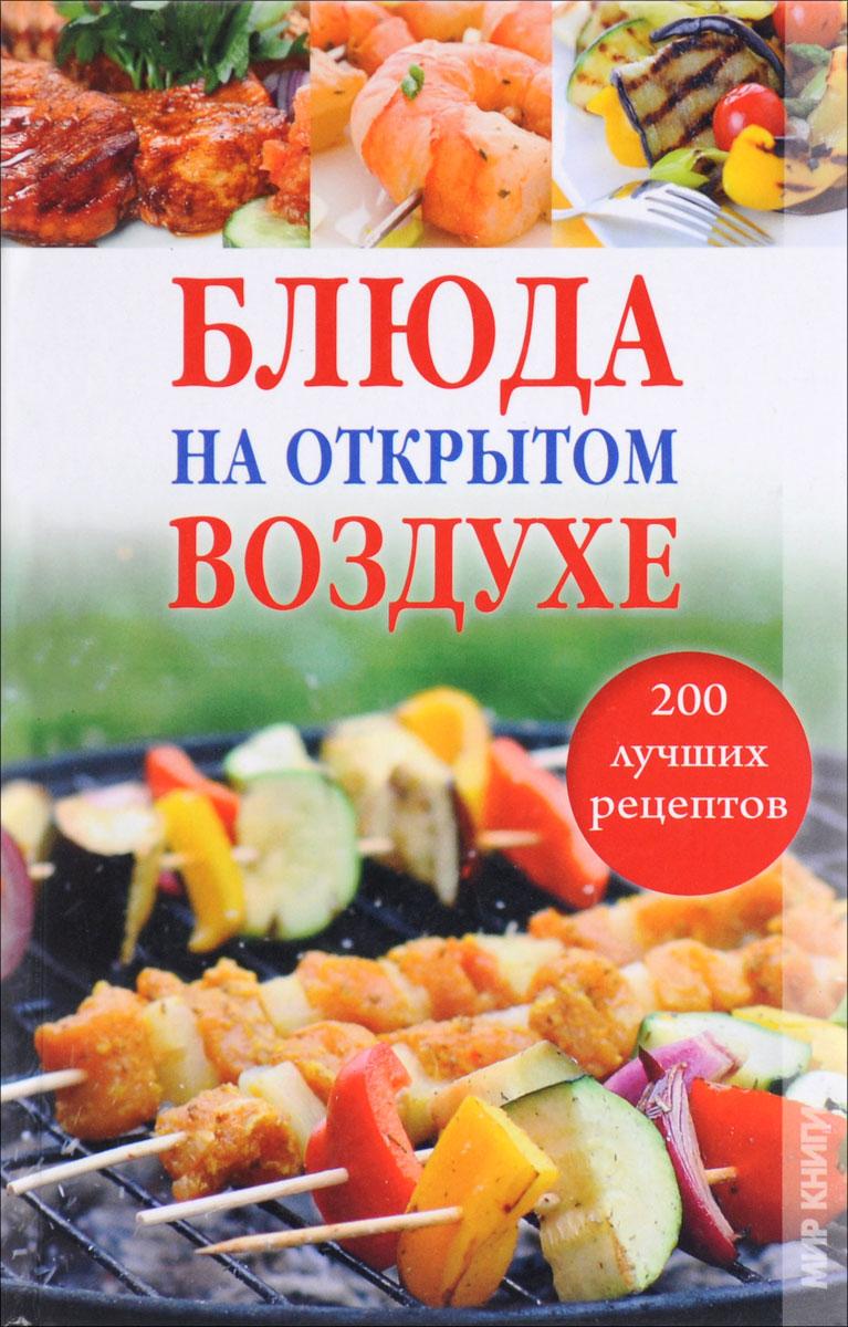 Блюда на открытом воздухе. 200 лучших рецептов