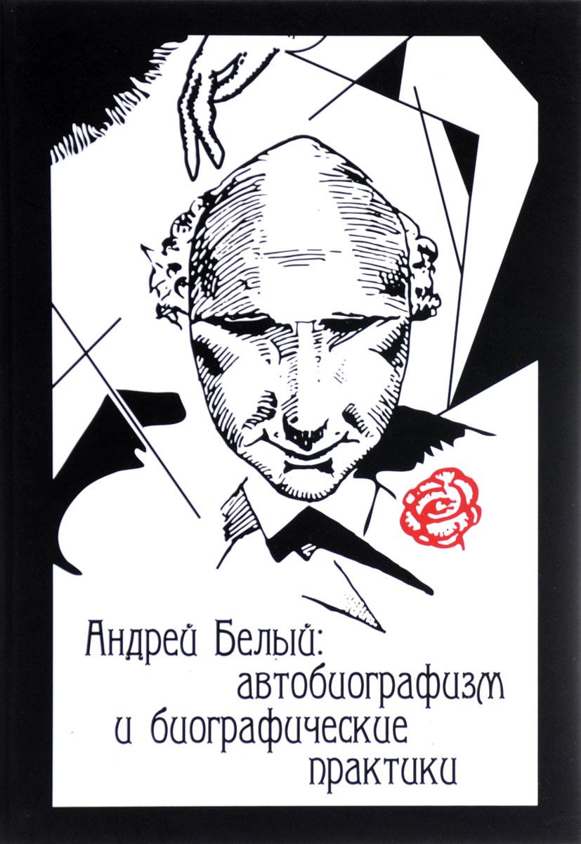 Андрей Белый. Автобиографизм и биографические практики